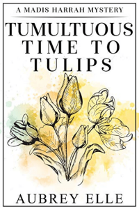 Tumultuous Time to Tulips: A Madris Harrah Mystery